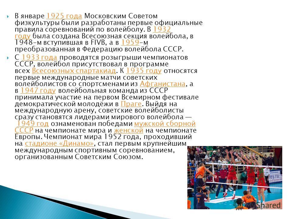 В январе 1925 года Московским Советом физкультуры были разработаны первые официальные правила соревнований по волейболу. В 1932 году была создана Всесоюзная секция волейбола, в 1948-м вступившая в FIVB, а в 1959-м преобразованная в Федерацию волейбол
