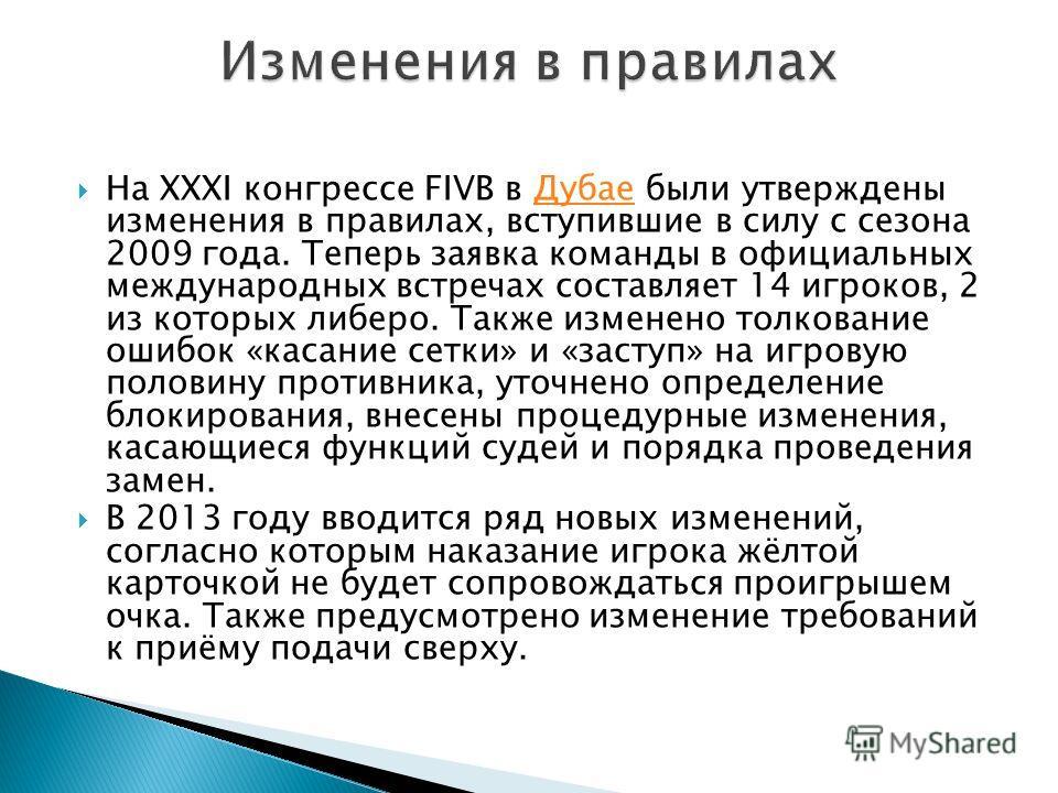 На XXXI конгрессе FIVB в Дубае были утверждены изменения в правилах, вступившие в силу с сезона 2009 года. Теперь заявка команды в официальных международных встречах составляет 14 игроков, 2 из которых либеро. Также изменено толкование ошибок «касани