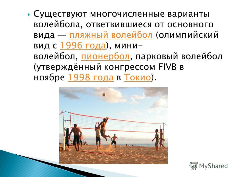 Существуют многочисленные варианты волейбола, ответвившиеся от основного вида пляжный волейбол (олимпийский вид с 1996 года), мини- волейбол, пионербол, парковый волейбол (утверждённый конгрессом FIVB в ноябре 1998 года в Токио).пляжный волейбол 1996