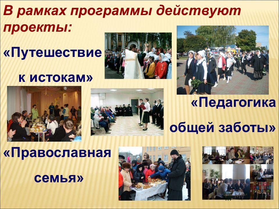 В рамках программы действуют проекты: «Путешествие к истокам» «Педагогика общей заботы» «Православная семья»