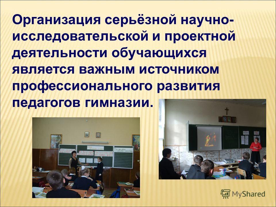 Организация серьёзной научно- исследовательской и проектной деятельности обучающихся является важным источником профессионального развития педагогов гимназии.