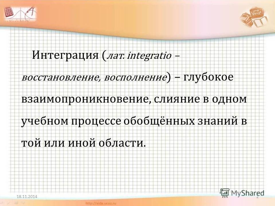 Интеграция ( лат. integratio – восстановление, восполнение ) – глубокое взаимопроникновение, слияние в одном учебном процессе обобщённых знаний в той или иной области. 218.11.2014