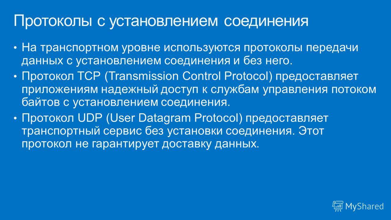 На транспортном уровне используются протоколы передачи данных с установлением соединения и без него. Протокол TCP (Transmission Control Protocol) предоставляет приложениям надежный доступ к службам управления потоком байтов с установлением соединения