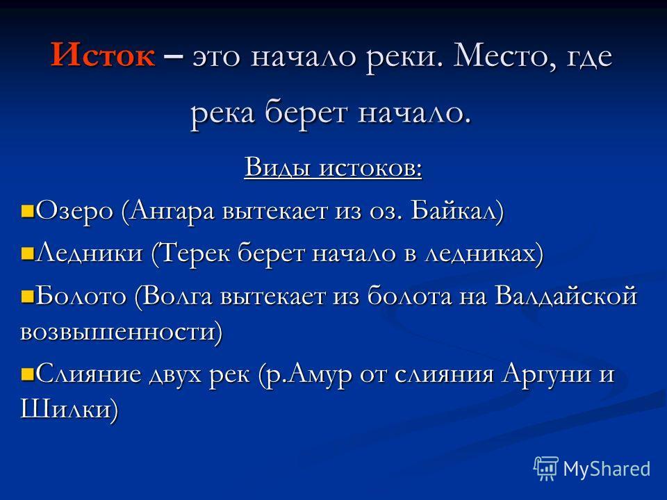 Исток – это начало реки. Место, где река берет начало. Виды истоков: Озеро (Ангара вытекает из оз. Байкал) Озеро (Ангара вытекает из оз. Байкал) Ледники (Терек берет начало в ледниках) Ледники (Терек берет начало в ледниках) Болото (Волга вытекает из