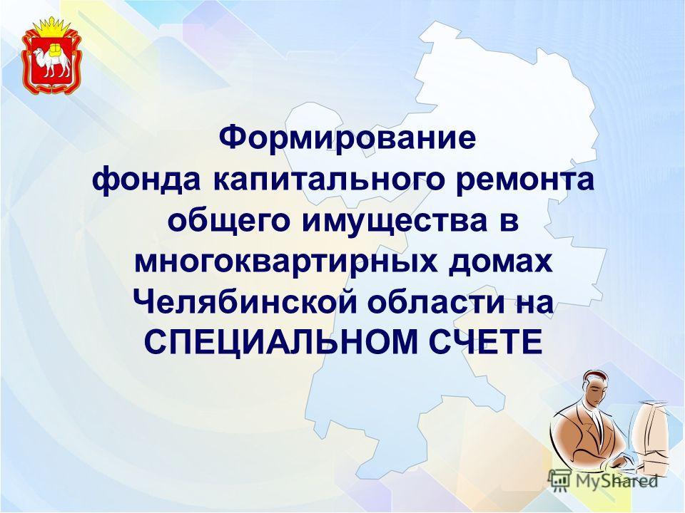 Формирование фонда капитального ремонта общего имущества в многоквартирных домах Челябинской области на СПЕЦИАЛЬНОМ СЧЕТЕ