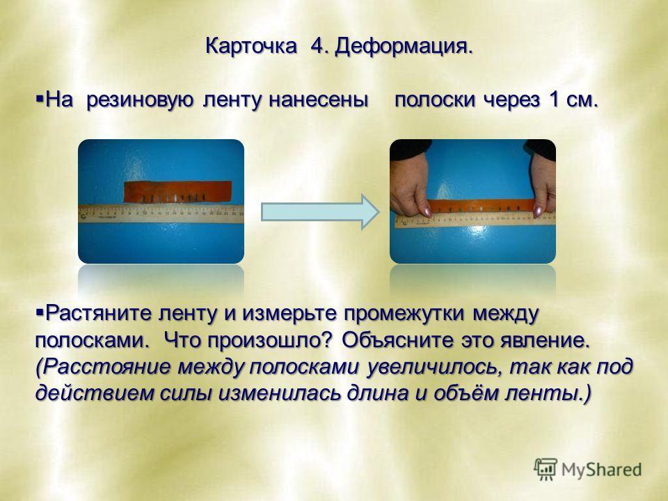 Карточка 4. Деформация. На резиновую ленту нанесены полоски через 1 см. На резиновую ленту нанесены полоски через 1 см. Растяните ленту и измерьте промежутки между полосками. Что произошло? Объясните это явление. (Расстояние между полосками увеличило