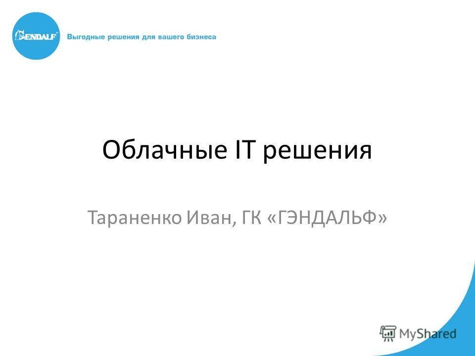 Облачные IT решения Тараненко Иван, ГК «ГЭНДАЛЬФ»