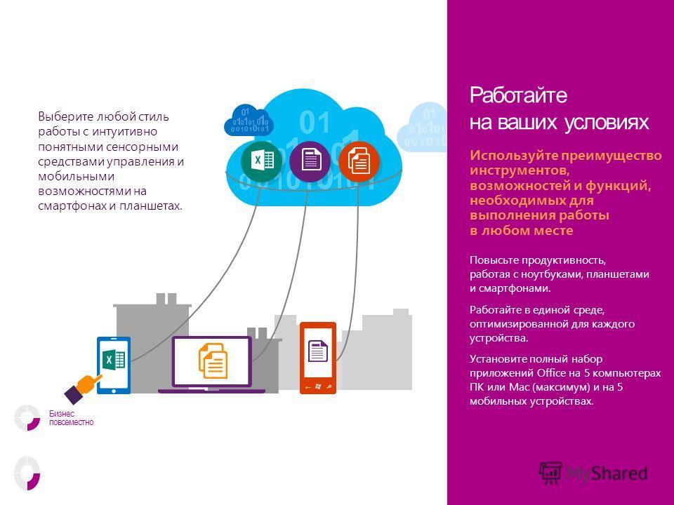 Выберите любой стиль работы с интуитивно понятными сенсорными средствами управления и мобильными возможностями на смартфонах и планшетах. Работайте на ваших условиях Повысьте продуктивность, работая с ноутбуками, планшетами и смартфонами. Работайте в