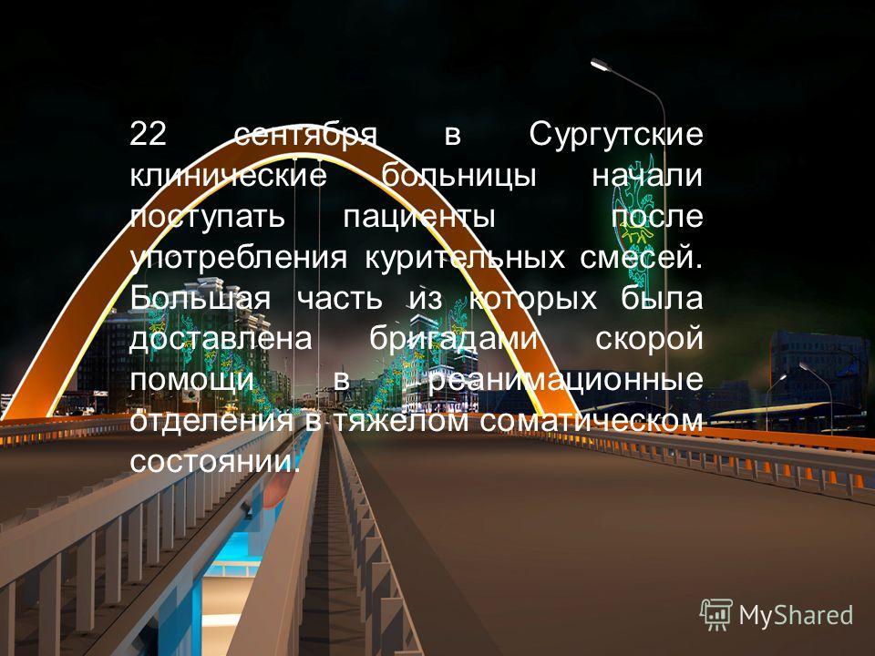 22 сентября в Сургутские Клинические Больницы начали поступать пациенты после употребления курительных смесей, большая часть из которых была доставлена бригадами скорой помощи,в реанимационные отделения в тяжёлым соматическим состоянием для оказания