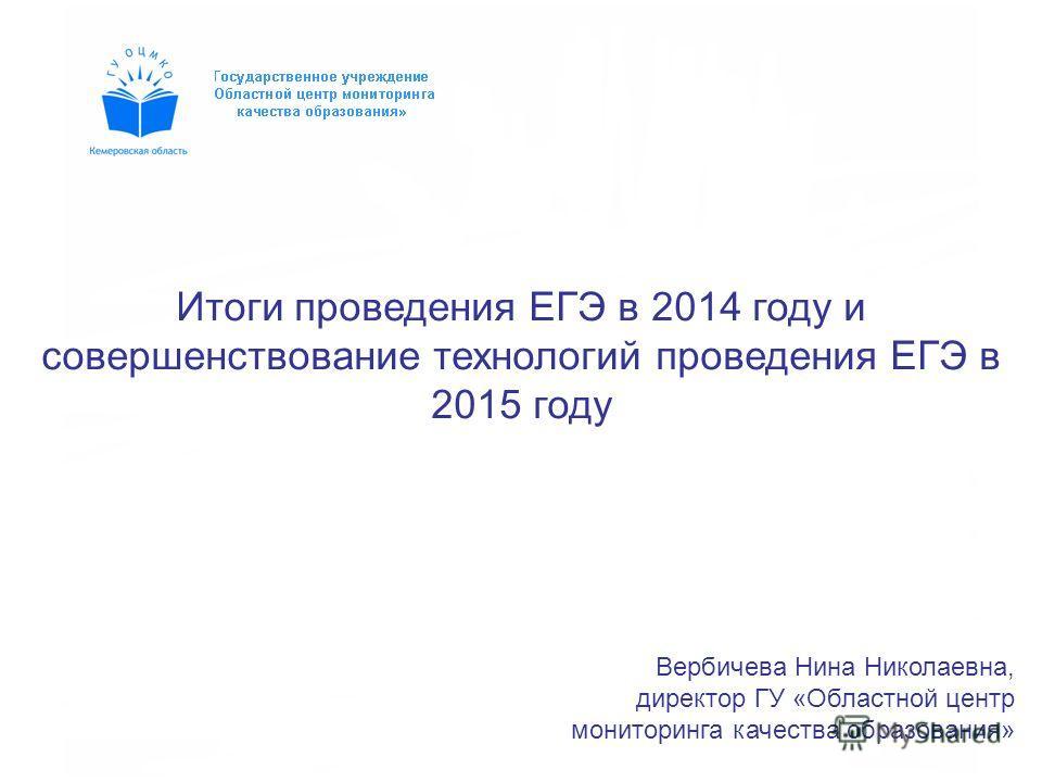 Вербичева Нина Николаевна, директор ГУ «Областной центр мониторинга качества образования» Итоги проведения ЕГЭ в 2014 году и совершенствование технологий проведения ЕГЭ в 2015 году
