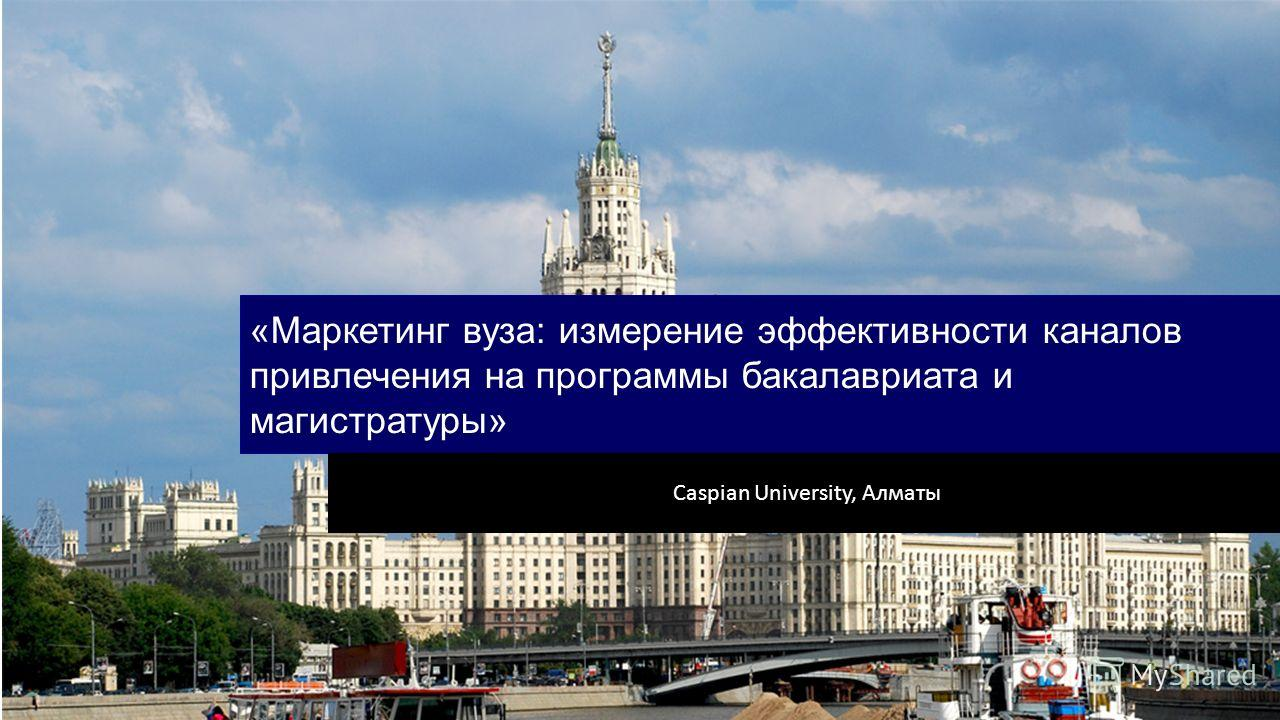«Маркетинг вуза: измерение эффективности каналов привлечения на программы бакалавриата и магистратуры» Caspian University, Алматы