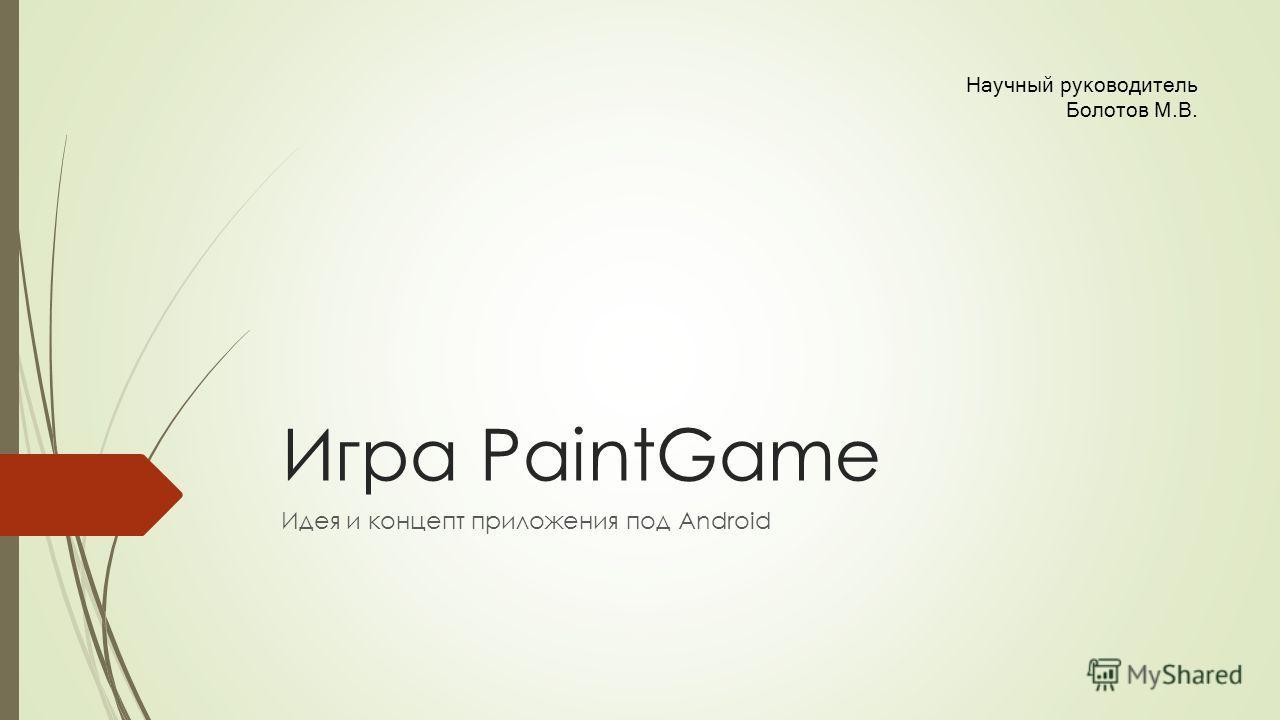 Игра PaintGame Идея и концепт приложения под Android Научный руководитель Болотов М.В.