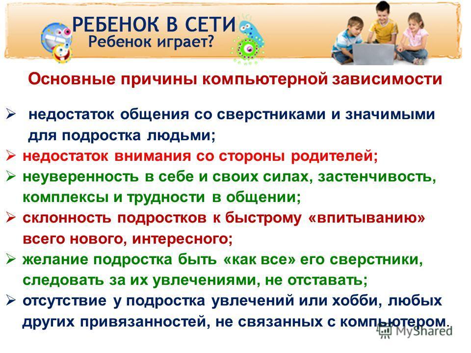 www.detionline.ru 10 Основные причины компьютерной зависимости недостаток общения со сверстниками и значимыми для подростка людьми; недостаток внимания со стороны родителей; неуверенность в себе и своих силах, застенчивость, комплексы и трудности в о