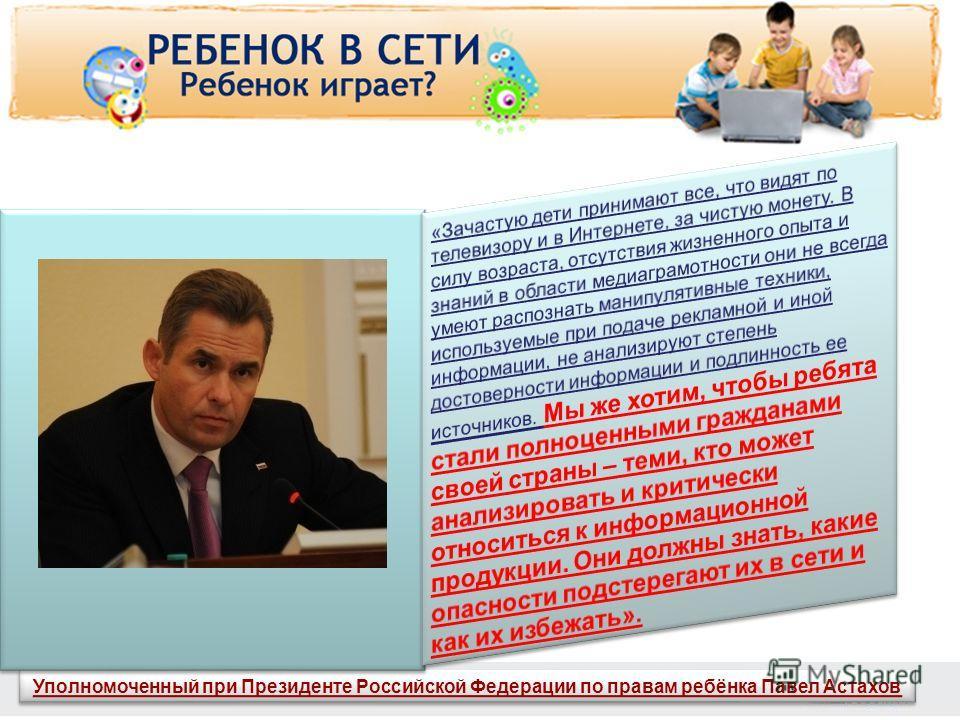 www.detionline.ru Уполномоченный при Президенте Российской Федерации по правам ребёнка Павел Астахов