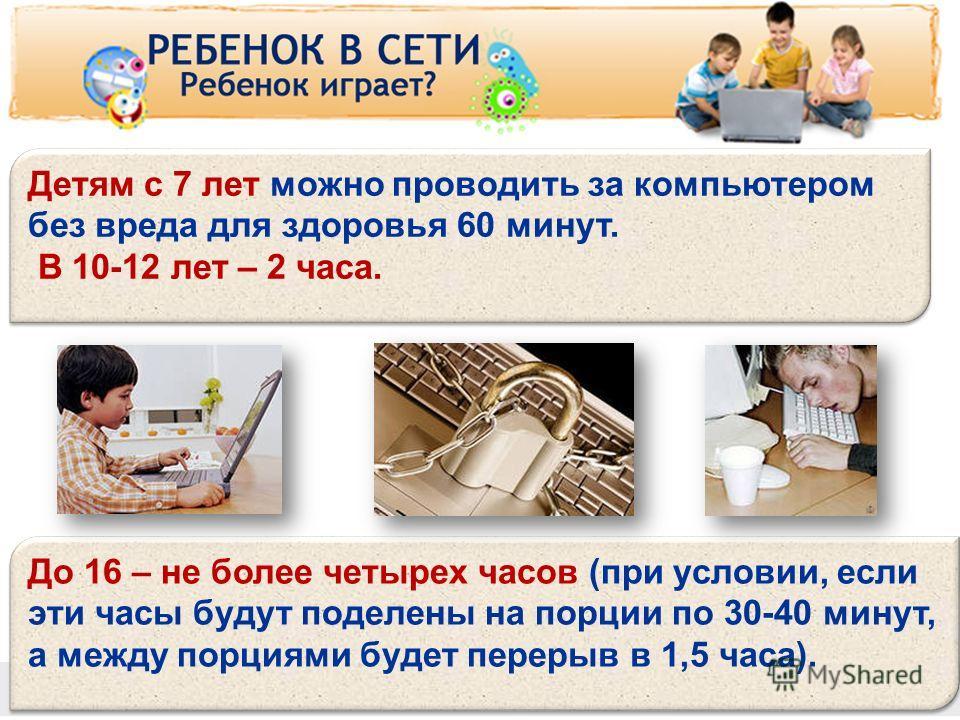 www.detionline.ru До 16 – не более четырех часов (при условии, если эти часы будут поделены на порции по 30-40 минут, а между порциями будет перерыв в 1,5 часа). Детям с 7 лет можно проводить за компьютером без вреда для здоровья 60 минут. В 10-12 ле