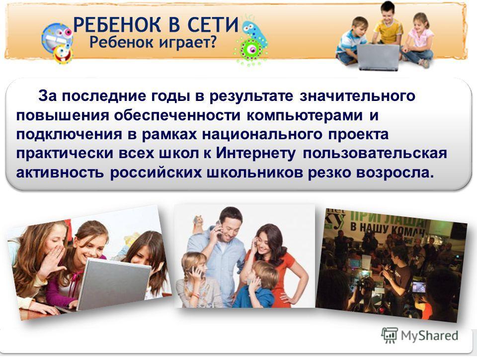 www.detionline.ru 4 За последние годы в результате значительного повышения обеспеченности компьютерами и подключения в рамках национального проекта практически всех школ к Интернету пользовательская активность российских школьников резко возросла.