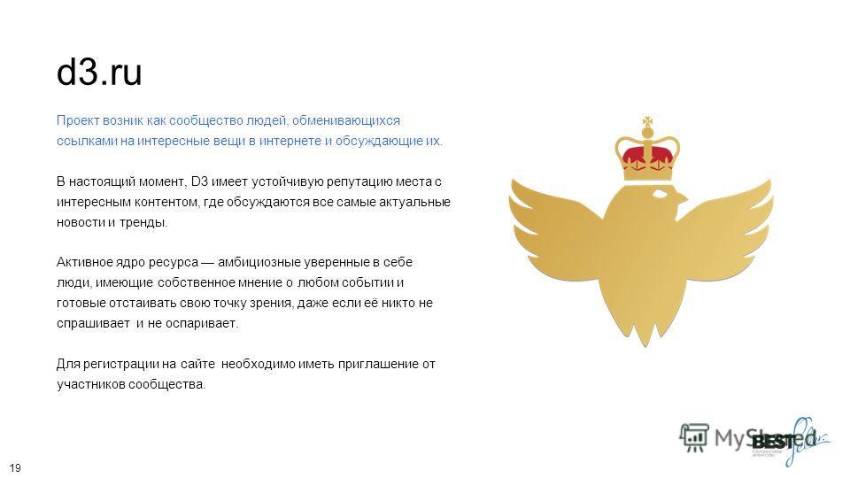 d3. ru Проект возник как сообщество людей, обменивающихся ссылками на интересные вещи в интернете и обсуждающие их. В настоящий момент, D3 имеет устойчивую репутацию места с интересным контентом, где обсуждаются все самые актуальные новости и тренды.