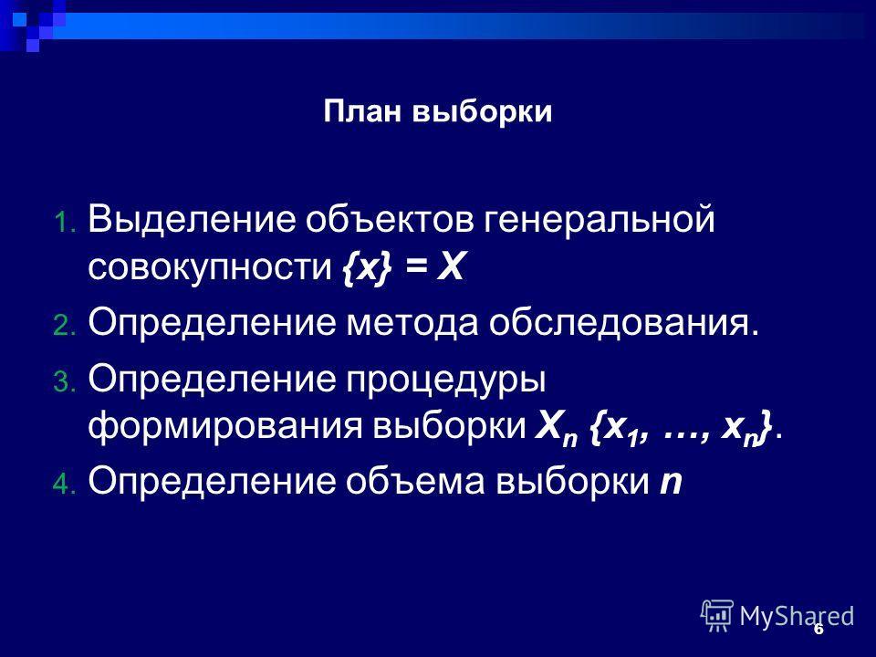 План выборки 1. Выделение объектов генеральной совокупности {x} = X 2. Определение метода обследования. 3. Определение процедуры формирования выборки X n {x 1, …, x n }. 4. Определение объема выборки n 6