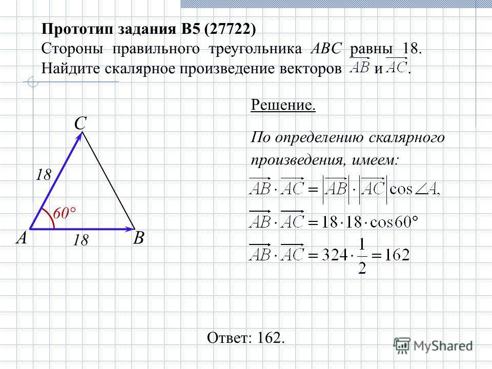 Прототип задания B5 (27722) Стороны правильного треугольника ABC равны 18. Найдите скалярное произведение векторов и. Ответ: 162. А С В По определению скалярного произведения, имеем: Решение. 18 60 °