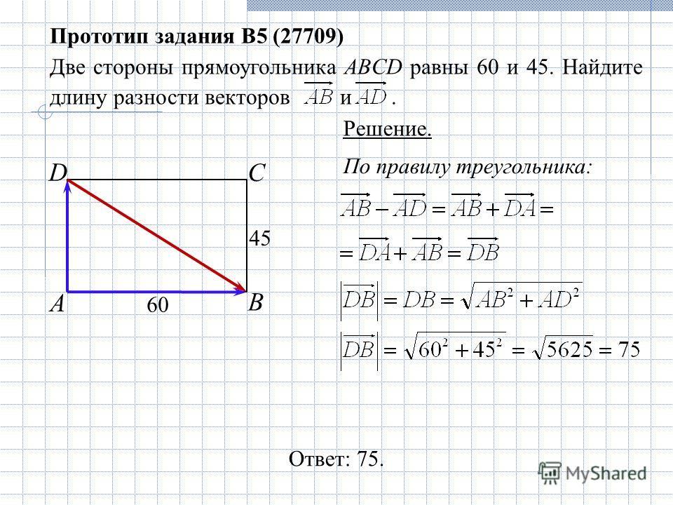 По правилу треугольника: Прототип задания B5 (27709) Две стороны прямоугольника ABCD равны 60 и 45. Найдите длину разности векторов и. Ответ: 75. А С В D 60 45 Решение.
