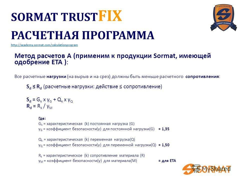 SORMAT TRUST FIX РАСЧЕТНАЯ ПРОГРАММА http://academy.sormat.com/calculationprogram Метод расчетов A (применим к продукции Sormat, имеющей одобрение ETA ): Все расчетные нагрузки (на вырыв и на срез) должны быть меньше расчетного сопротивления: S d R d