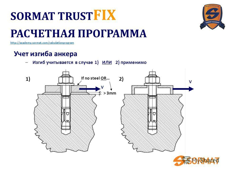 1)2) > 3mm V V If no steel OR… Учет изгиба анкера –Изгиб учитывается в случае 1) ИЛИ 2) применимо SORMAT TRUST FIX РАСЧЕТНАЯ ПРОГРАММА http://academy.sormat.com/calculationprogram