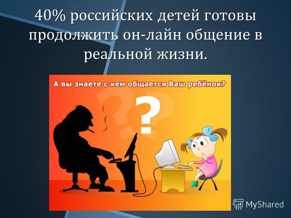 40% российских детей готовы продолжить он - лайн общение в реальной жизни.