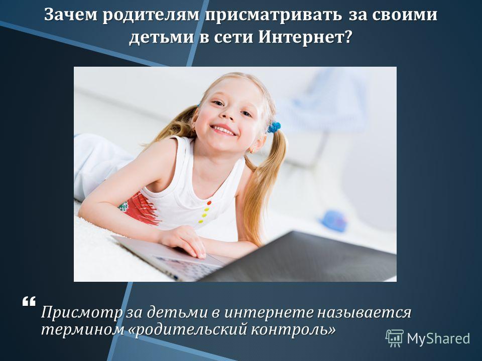 Зачем родителям присматривать за своими детьми в сети Интернет ? Присмотр за детьми в интернете называется термином « родительский контроль » Присмотр за детьми в интернете называется термином « родительский контроль »