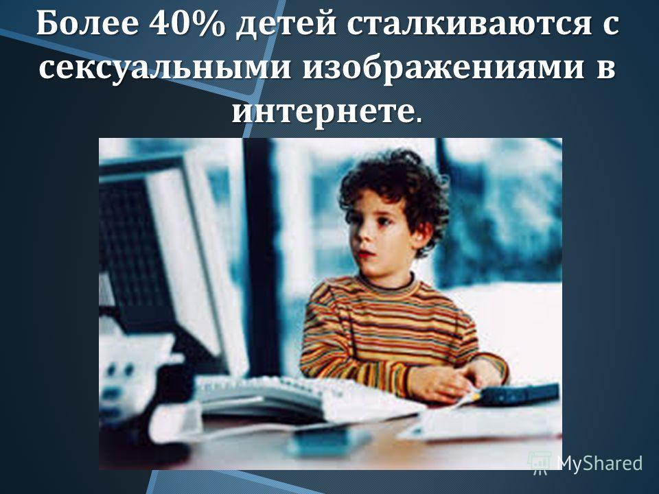 Более 40% детей сталкиваются с сексуальными изображениями в интернете.