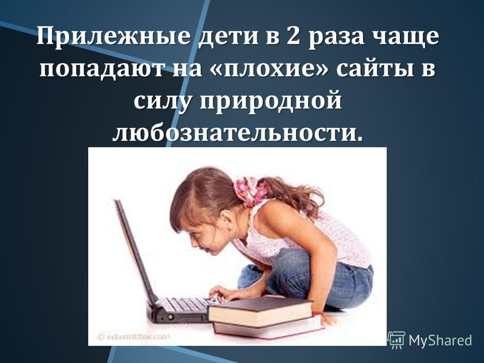 Прилежные дети в 2 раза чаще попадают на « плохие » сайты в силу природной любознательности.