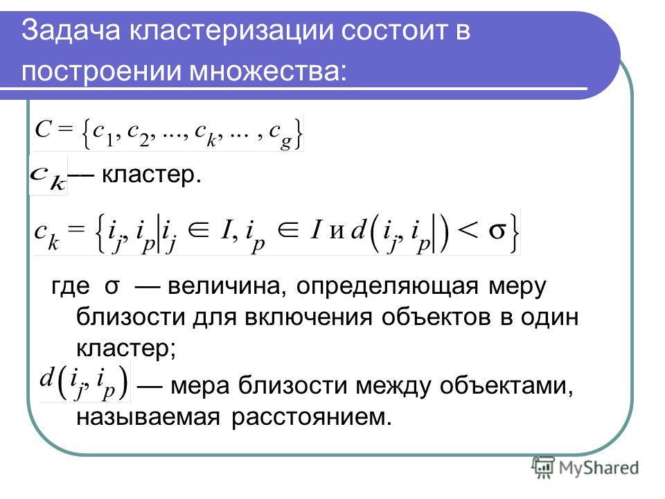 Задача кластеризации состоит в построении множества: –– кластер. где σ величина, определяющая меру близости для включения объектов в один кластер; мера близости между объектами, называемая расстоянием.