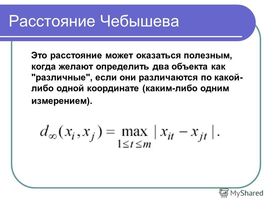 Расстояние Чебышева Это расстояние может оказаться полезным, когда желают определить два объекта как различные, если они различаются по какой- либо одной координате (каким-либо одним измерением).