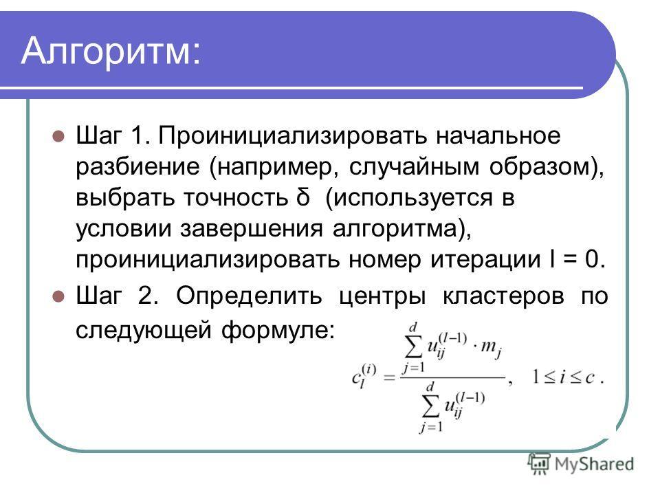 Алгоритм: Шаг 1. Проинициализировать начальное разбиение (например, случайным образом), выбрать точность δ (используется в условии завершения алгоритма), проинициализировать номер итерации l = 0. Шаг 2. Определить центры кластеров по следующей формул