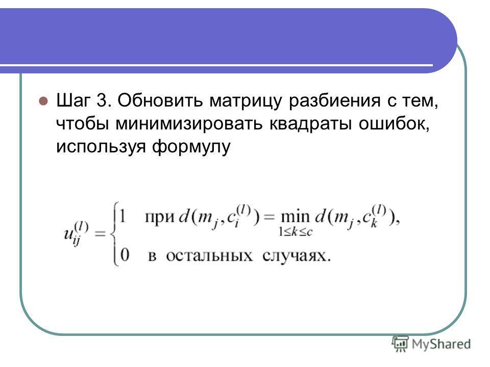 Шаг 3. Обновить матрицу разбиения с тем, чтобы минимизировать квадраты ошибок, используя формулу