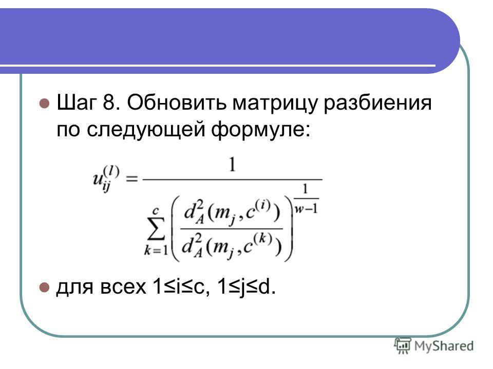 Шаг 8. Обновить матрицу разбиения по следующей формуле: для всех 1ic, 1jd.