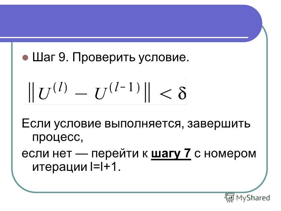 Шаг 9. Проверить условие. Если условие выполняется, завершить процесс, если нет перейти к шагу 7 с номером итерации l=l+1.