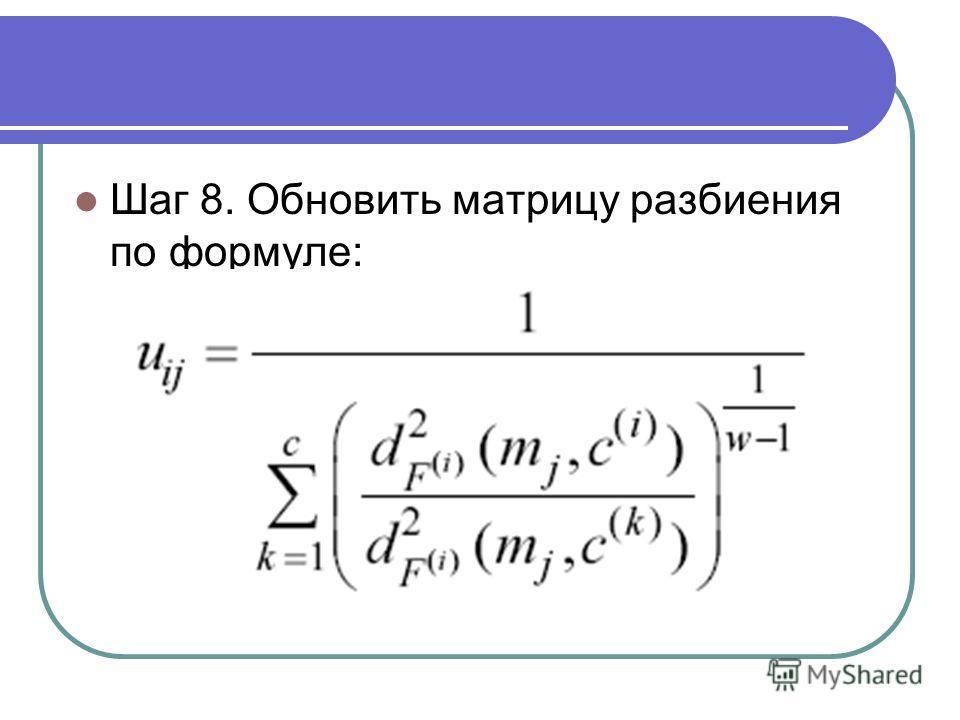 Шаг 8. Обновить матрицу разбиения по формуле: