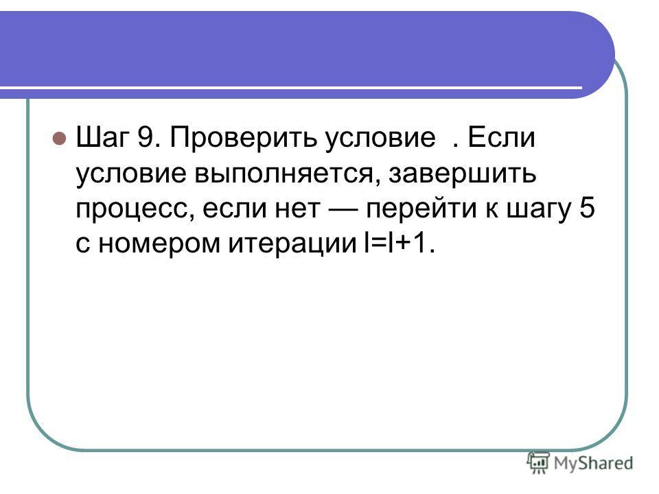 Шаг 9. Проверить условие. Если условие выполняется, завершить процесс, если нет перейти к шагу 5 с номером итерации l=l+1.