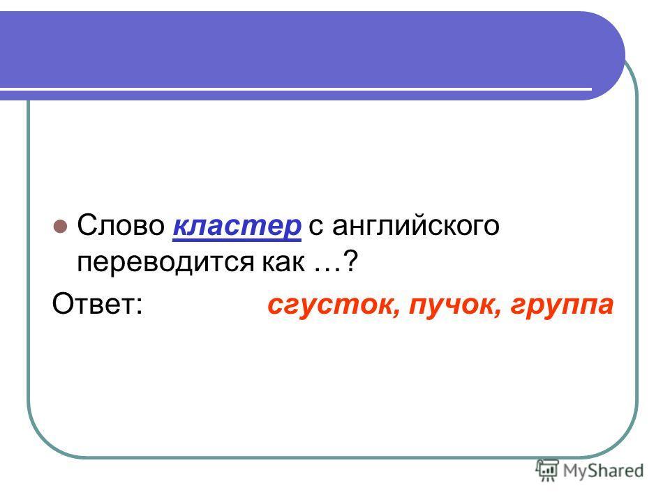 Слово кластер с английского переводится как …? Ответ: сгусток, пучок, группа