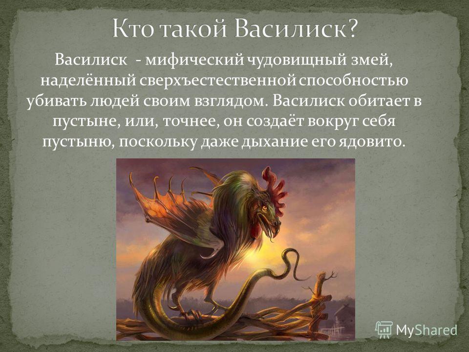 Василиск - мифический чудовищный змей, наделённый сверхъестественной способностью убивать людей своим взглядом. Василиск обитает в пустыне, или, точнее, он создаёт вокруг себя пустыню, поскольку даже дыхание его ядовито.