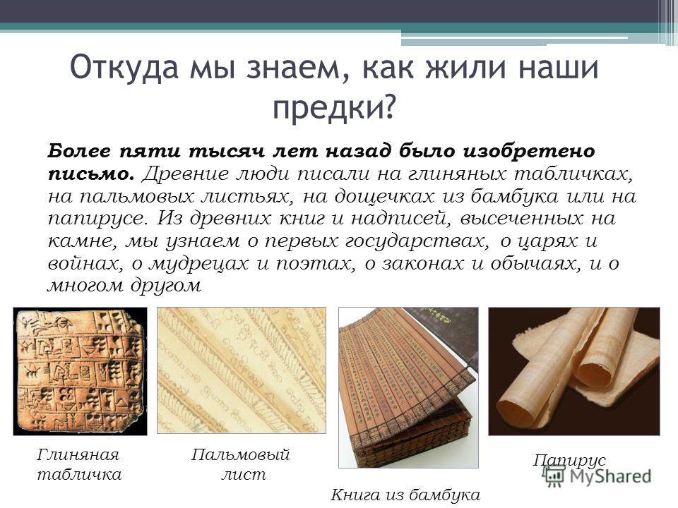 Более пяти тысяч лет назад было изобретено письмо. Древние люди писали на глиняных табличках, на пальмовых листьях, на дощечках из бамбука или на папирусе. Из древних книг и надписей, высеченных на камне, мы узнаем о первых государствах, о царях и во