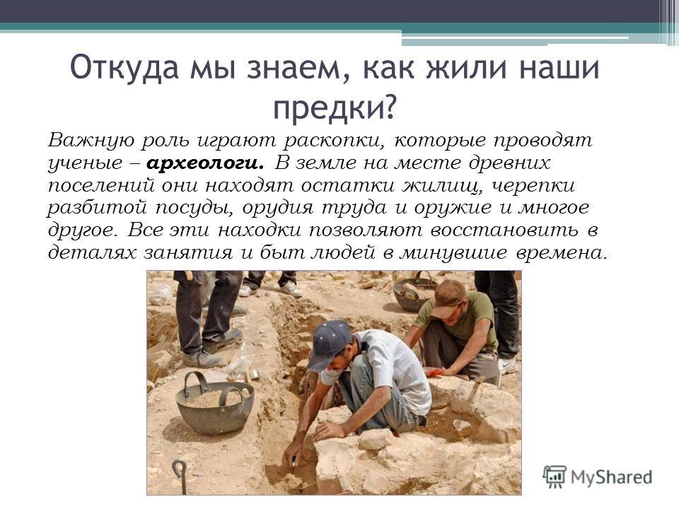 Важную роль играют раскопки, которые проводят ученые – археологи. В земле на месте древних поселений они находят остатки жилищ, черепки разбитой посуды, орудия труда и оружие и многое другое. Все эти находки позволяют восстановить в деталях занятия и