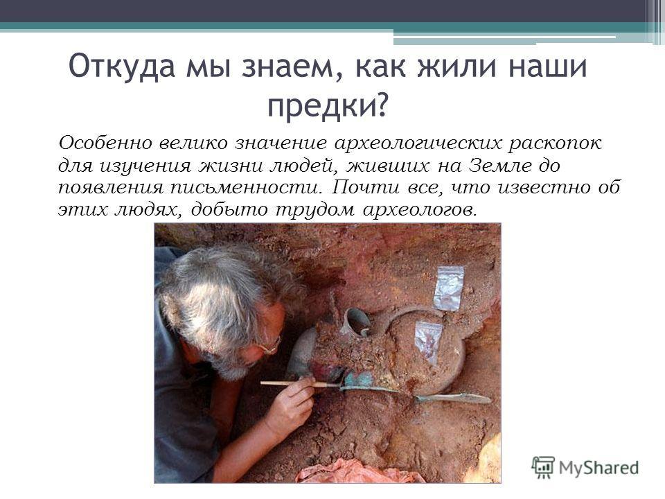 Особенно велико значение археологических раскопок для изучения жизни людей, живших на Земле до появления письменности. Почти все, что известно об этих людях, добыто трудом археологов. Откуда мы знаем, как жили наши предки?