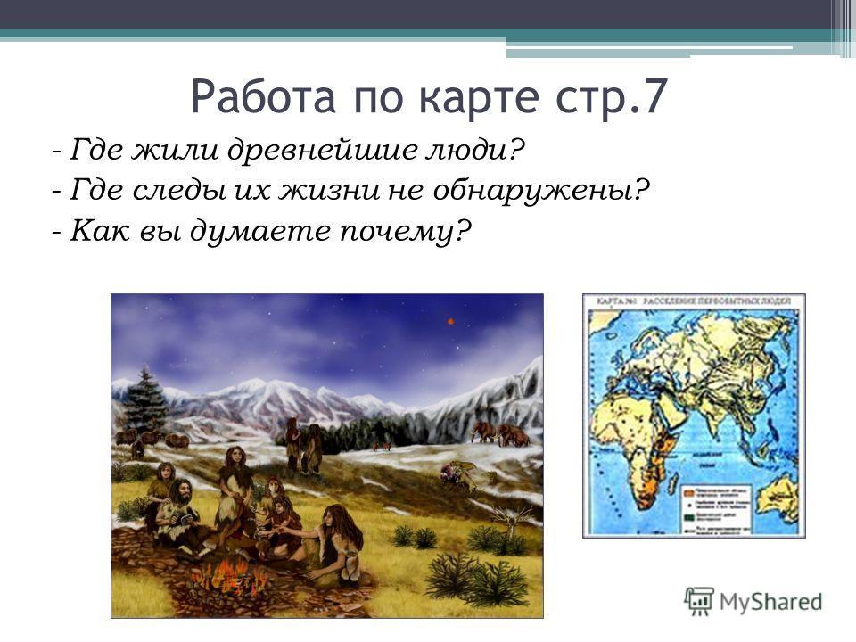 Работа по карте стр.7 - Где жили древнейшие люди? - Где следы их жизни не обнаружены? - Как вы думаете почему?