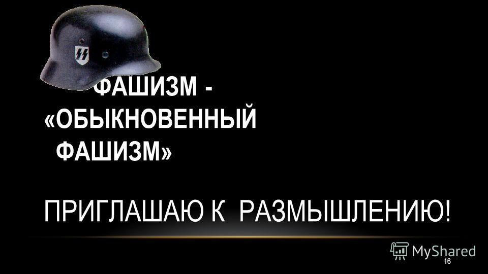 ФАШИЗМ - «ОБЫКНОВЕННЫЙ ФАШИЗМ» ПРИГЛАШАЮ К РАЗМЫШЛЕНИЮ! 16