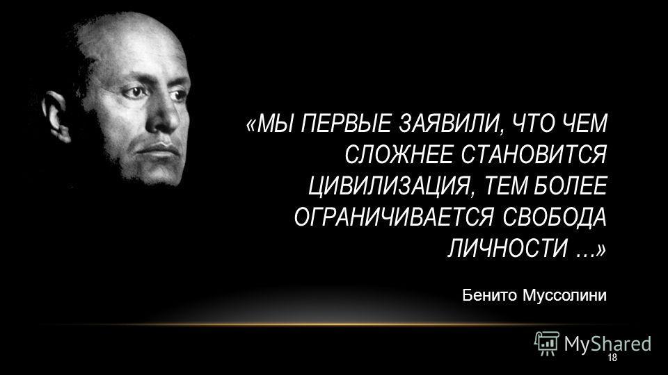 «МЫ ПЕРВЫЕ ЗАЯВИЛИ, ЧТО ЧЕМ СЛОЖНЕЕ СТАНОВИТСЯ ЦИВИЛИЗАЦИЯ, ТЕМ БОЛЕЕ ОГРАНИЧИВАЕТСЯ СВОБОДА ЛИЧНОСТИ …» Бенито Муссолини 18