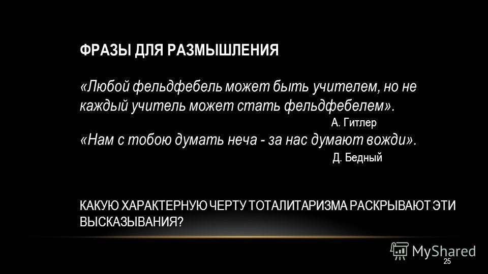 ФРАЗЫ ДЛЯ РАЗМЫШЛЕНИЯ «Любой фельдфебель может быть учителем, но не каждый учитель может стать фельдфебелем». А. Гитлер «Нам с тобою думать неча - за нас думают вожди». Д. Бедный КАКУЮ ХАРАКТЕРНУЮ ЧЕРТУ ТОТАЛИТАРИЗМА РАСКРЫВАЮТ ЭТИ ВЫСКАЗЫВАНИЯ? 25