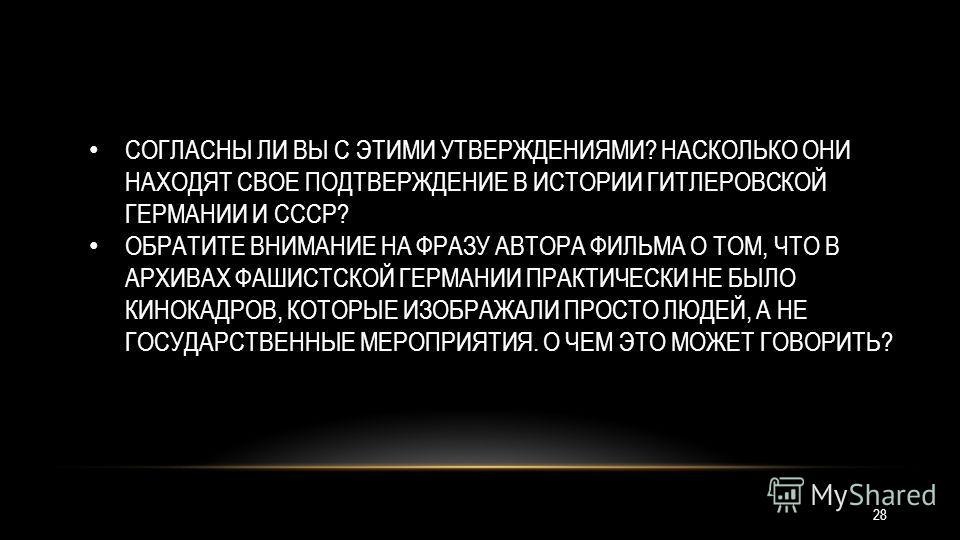 СОГЛАСНЫ ЛИ ВЫ С ЭТИМИ УТВЕРЖДЕНИЯМИ? НАСКОЛЬКО ОНИ НАХОДЯТ СВОЕ ПОДТВЕРЖДЕНИЕ В ИСТОРИИ ГИТЛЕРОВСКОЙ ГЕРМАНИИ И СССР? ОБРАТИТЕ ВНИМАНИЕ НА ФРАЗУ АВТОРА ФИЛЬМА О ТОМ, ЧТО В АРХИВАХ ФАШИСТСКОЙ ГЕРМАНИИ ПРАКТИЧЕСКИ НЕ БЫЛО КИНОКАДРОВ, КОТОРЫЕ ИЗОБРАЖАЛ