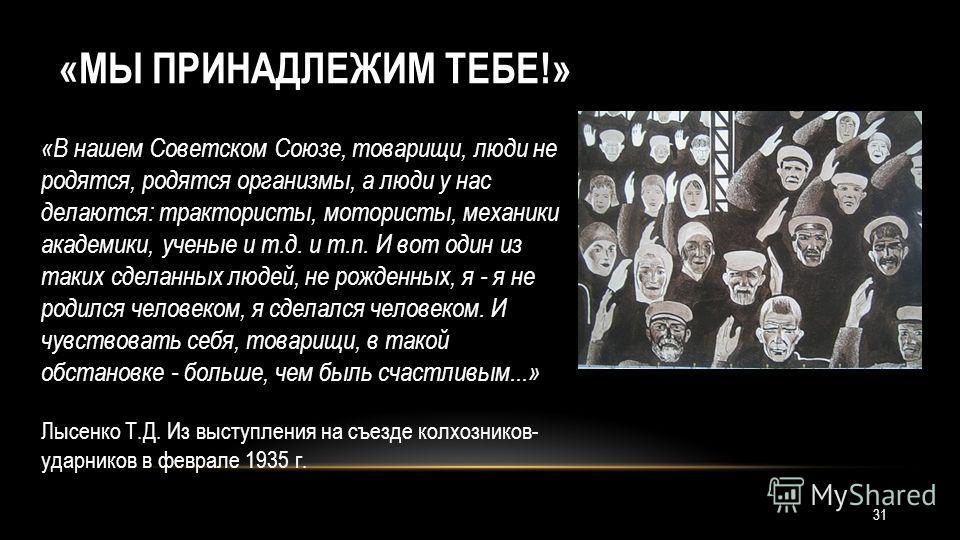 «МЫ ПРИНАДЛЕЖИМ ТЕБЕ!» «В нашем Советском Союзе, товарищи, люди не родятся, родятся организмы, а люди у нас делаются: трактористы, мотористы, механики академики, ученые и т.д. и т.п. И вот один из таких сделанных людей, не рожденных, я - я не родился