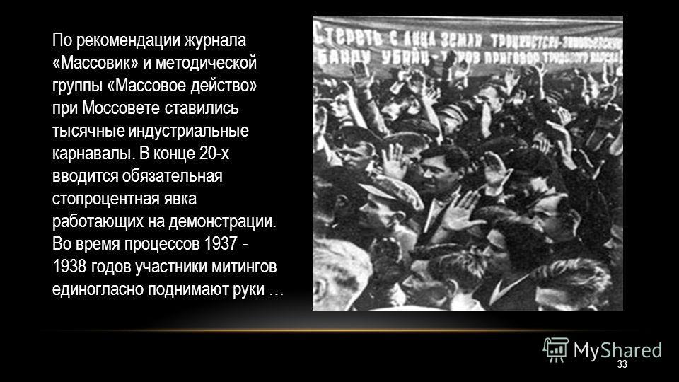 По рекомендации журнала «Массовик» и методической группы «Массовое действо» при Моссовете ставились тысячные индустриальные карнавалы. В конце 20-х вводится обязательная стопроцентная явка работающих на демонстрации. Во время процессов 1937 - 1938 го
